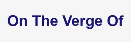 on the verge of là gì