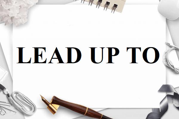Lead Up To là gì và cấu trúc cụm từ Lead Up To trong câu Tiếng Anh